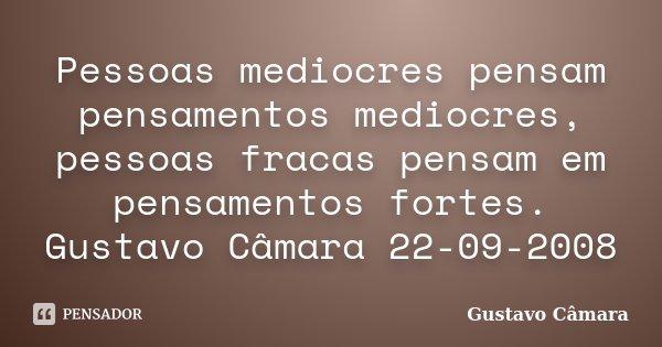 Pessoas mediocres pensam pensamentos mediocres, pessoas fracas pensam em pensamentos fortes. Gustavo Câmara 22-09-2008... Frase de Gustavo Câmara.