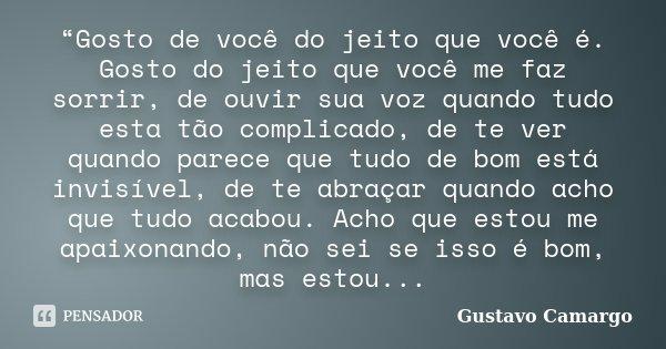 """""""Gosto de você do jeito que você é. Gosto do jeito que você me faz sorrir, de ouvir sua voz quando tudo esta tão complicado, de te ver quando parece que tudo de... Frase de Gustavo Camargo."""