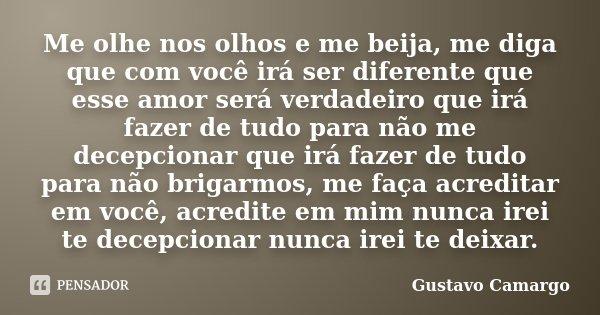 Me olhe nos olhos e me beija, me diga que com você irá ser diferente que esse amor será verdadeiro que irá fazer de tudo para não me decepcionar que irá fazer d... Frase de Gustavo Camargo.