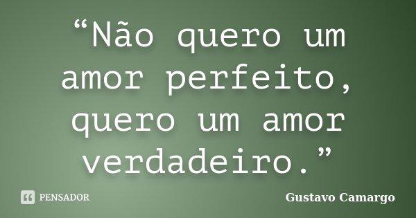 """""""Não quero um amor perfeito, quero um amor verdadeiro.""""... Frase de Gustavo Camargo."""
