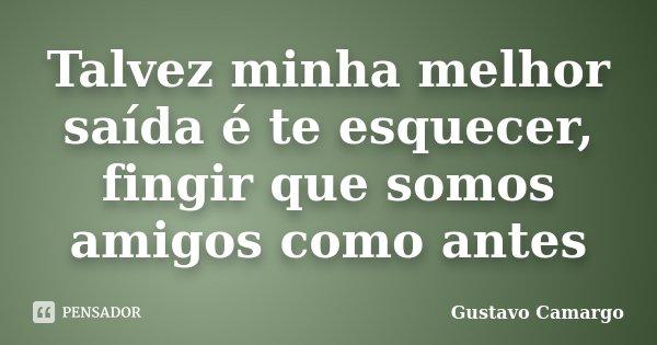Talvez minha melhor saída é te esquecer, fingir que somos amigos como antes... Frase de Gustavo Camargo.