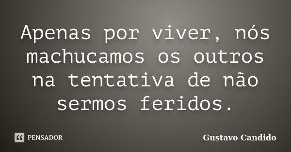 Apenas por viver, nós machucamos os outros na tentativa de não sermos feridos.... Frase de Gustavo Candido.