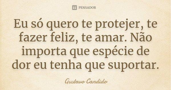 Eu só quero te protejer, te fazer feliz, te amar. Não importa que espécie de dor eu tenha que suportar.... Frase de Gustavo Candido.