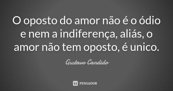 O oposto do amor não é o ódio e nem a indiferença, aliás, o amor não tem oposto, é unico.... Frase de Gustavo Candido.