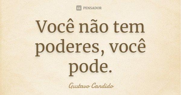 Você não tem poderes, você pode.... Frase de Gustavo Candido.