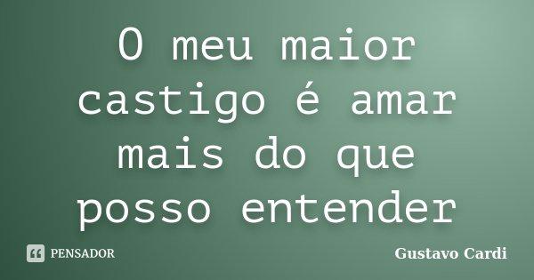 O meu maior castigo é amar mais do que posso entender... Frase de Gustavo Cardi.
