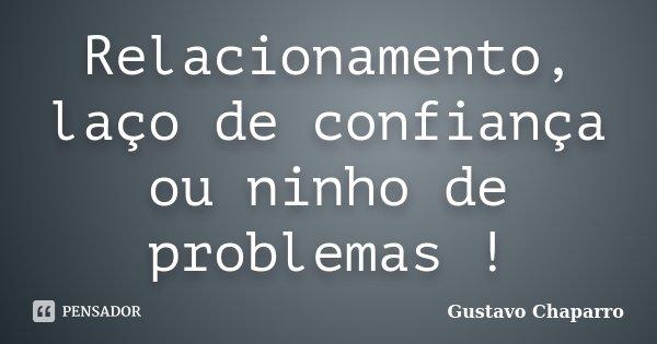Relacionamento, laço de confiança ou ninho de problemas !... Frase de Gustavo Chaparro.