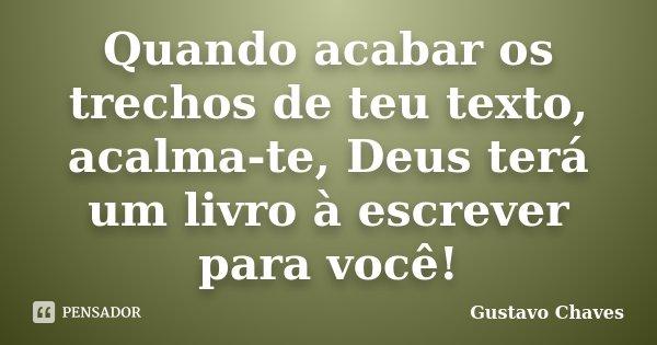 Quando acabar os trechos de teu texto, acalma-te, Deus terá um livro à escrever para você!... Frase de Gustavo Chaves.
