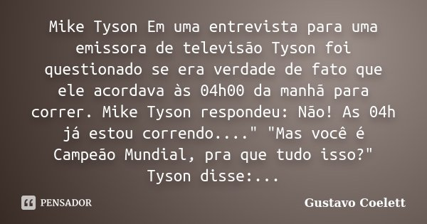 Mike Tyson Em uma entrevista para uma emissora de televisão Tyson foi questionado se era verdade de fato que ele acordava às 04h00 da manhã para correr. Mike Ty... Frase de Gustavo Coelett.