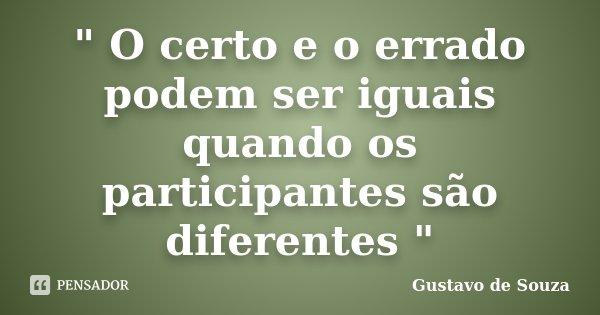 """"""" O certo e o errado podem ser iguais quando os participantes são diferentes """"... Frase de Gustavo De Souza."""