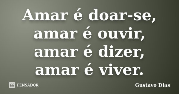 Amar é doar-se, amar é ouvir, amar é dizer, amar é viver.... Frase de Gustavo Dias.