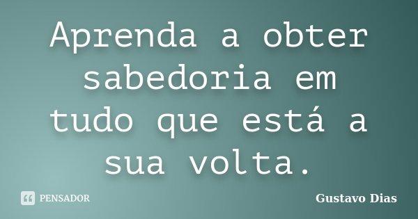 Aprenda a obter sabedoria em tudo que está a sua volta.... Frase de Gustavo Dias.