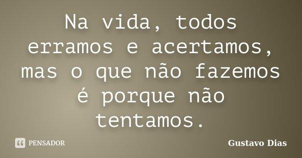 Na vida, todos erramos e acertamos, mas o que não fazemos é porque não tentamos.... Frase de Gustavo Dias.