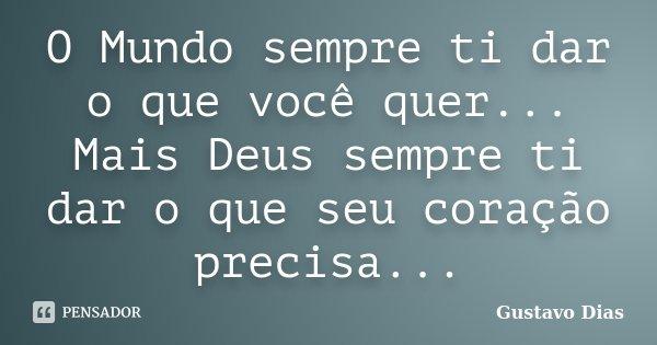 O Mundo sempre ti dar o que você quer... Mais Deus sempre ti dar o que seu coração precisa...... Frase de Gustavo Dias.