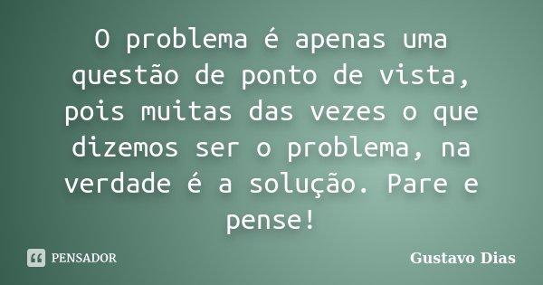 O problema é apenas uma questão de ponto de vista, pois muitas das vezes o que dizemos ser o problema, na verdade é a solução. Pare e pense!... Frase de Gustavo Dias.