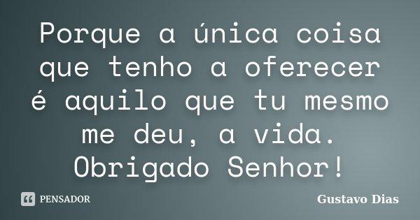 Porque a única coisa que tenho a oferecer é aquilo que tu mesmo me deu, a vida. Obrigado Senhor!... Frase de Gustavo Dias.