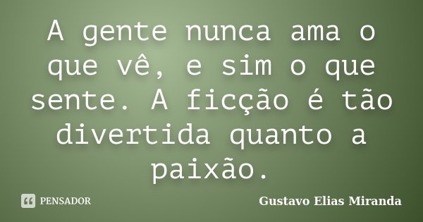A gente nunca ama o que vê, e sim o que sente. A ficção é tão divertida quanto a paixão.... Frase de Gustavo Elias Miranda.