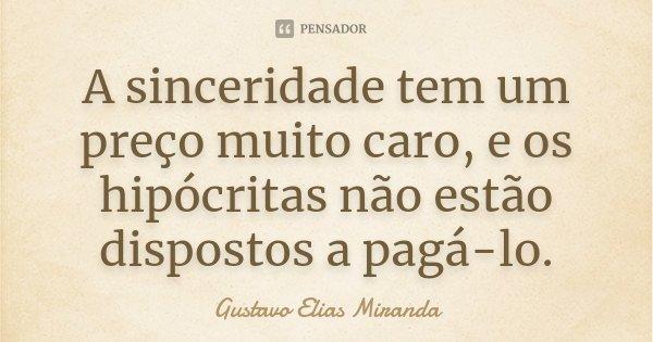 A sinceridade tem um preço muito caro, e os hipócritas não estão dispostos a paga-lo.... Frase de Gustavo Elias Miranda.