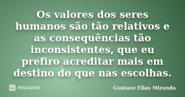 Os valores dos seres humanos são tão relativos e as consequências tão inconsistentes, que eu prefiro acreditar mais em destino do que nas escolhas.... Frase de Gustavo Elias Miranda.