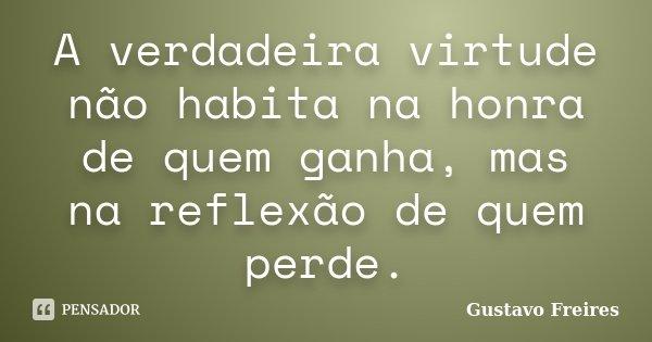 A verdadeira virtude não habita na honra de quem ganha, mas na reflexão de quem perde.... Frase de Gustavo Freires.