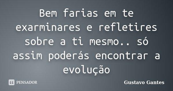Bem farias em te exarminares e refletires sobre a ti mesmo.. só assim poderás encontrar a evolução... Frase de Gustavo Gantes.