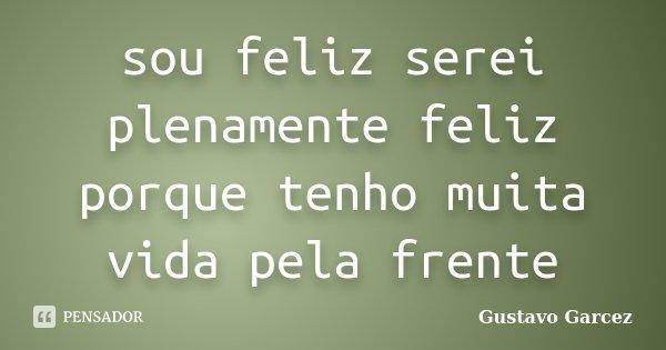 sou feliz serei plenamente feliz porque tenho muita vida pela frente... Frase de Gustavo Garcez.