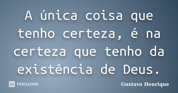 A única coisa que tenho certeza, é na certeza que tenho da existência de Deus.... Frase de Gustavo Henrique.