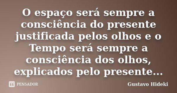 O espaço será sempre a consciência do presente justificada pelos olhos e o Tempo será sempre a consciência dos olhos, explicados pelo presente...... Frase de Gustavo Hideki.