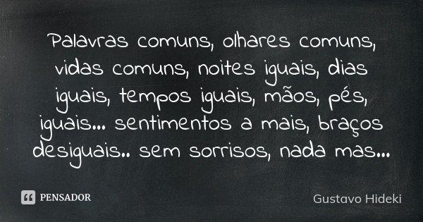 Palavras comuns, olhares comuns, vidas comuns, noites iguais, dias iguais, tempos iguais, mãos, pés, iguais... sentimentos a mais, braços desiguais.. sem sorris... Frase de Gustavo Hideki.