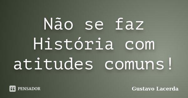 Não se faz História com atitudes comuns!... Frase de Gustavo Lacerda.