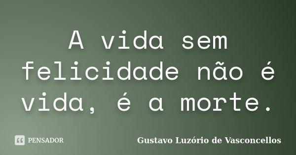 A vida sem felicidade não é vida, é a morte.... Frase de Gustavo Luzório de Vasconcellos.