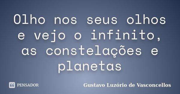 Olho nos seus olhos e vejo o infinito, as constelações e planetas... Frase de Gustavo Luzório de Vasconcellos.