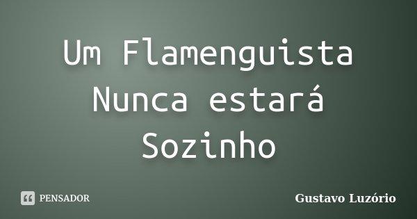 Um Flamenguista Nunca estará Sozinho... Frase de Gustavo Luzório.