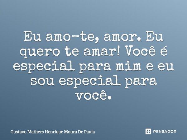 Eu amo te amor Eu quero te amar você é especial para mim e eu so especial para você... Frase de Gustavo Mathers Henrique Moura De Paula.