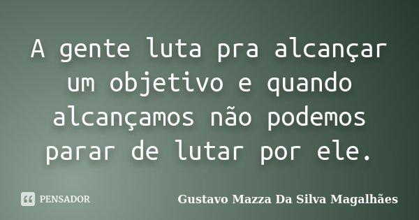 A gente luta pra alcançar um objetivo e quando alcançamos não podemos parar de lutar por ele.... Frase de Gustavo Mazza Da Silva Magalhães.