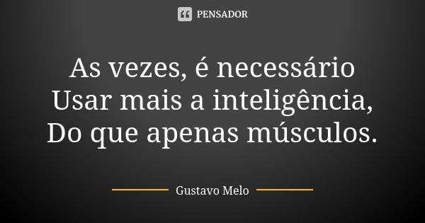As vezes, é necessário Usar mais a inteligência, Do que apenas músculos.... Frase de Gustavo Melo.