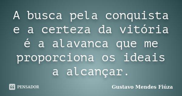 A busca pela conquista e a certeza da vitória é a alavanca que me proporciona os ideais a alcançar.... Frase de Gustavo Mendes Fiúza.