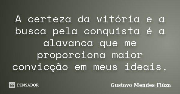 A certeza da vitória e a busca pela conquista é a alavanca que me proporciona maior convicção em meus ideiais.... Frase de Gustavo Mendes Fiúza.