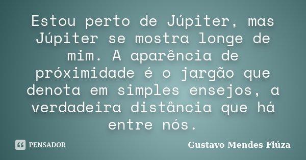 Estou perto de Júpiter, mas Júpiter se mostra longe de mim. A aparência de próximidade é o jargão que denota em simples ensejos, a verdadeira distância que há e... Frase de Gustavo Mendes Fiúza.