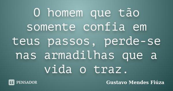 O homem que tão somente confia em teus passos, perde-se nas armadilhas que a vida o traz.... Frase de Gustavo Mendes Fiúza.