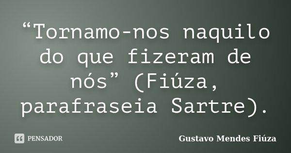 """""""Tornamo-nos naquilo do que fizeram de nós"""" (Fiúza, parafraseia Sartre).... Frase de Gustavo Mendes Fiúza."""