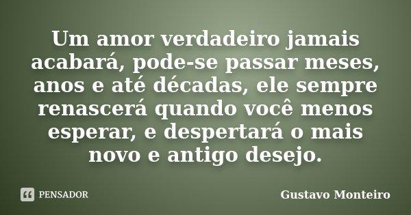 Um amor verdadeiro jamais acabará, pode-se passar meses, anos e até décadas, ele sempre renascerá quando você menos esperar, e despertará o mais novo e antigo d... Frase de Gustavo Monteiro.