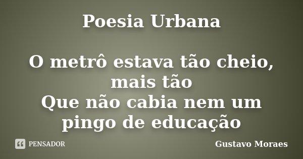 Poesia Urbana O metrô estava tão cheio, mais tão Que não cabia nem um pingo de educação... Frase de Gustavo Moraes.