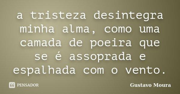 a tristeza desintegra minha alma, como uma camada de poeira que se é assoprada e espalhada com o vento.... Frase de Gustavo Moura.