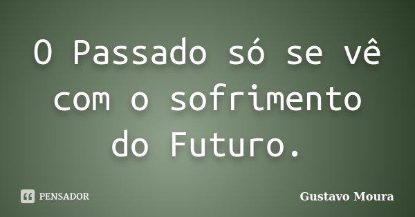 O Passado só se vê com o sofrimento do Futuro.... Frase de Gustavo Moura.