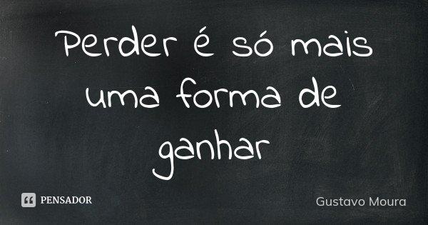 Perder é só mais uma forma de ganhar... Frase de Gustavo Moura.
