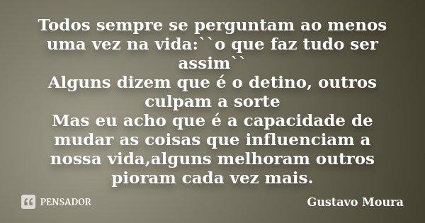 Todos sempre se perguntam ao menos uma vez na vida:``o que faz tudo ser assim`` Alguns dizem que é o detino, outros culpam a sorte Mas eu acho que é a capacidad... Frase de Gustavo Moura.
