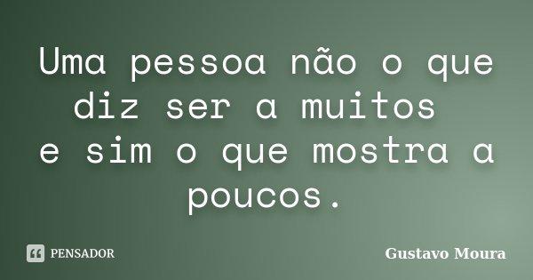 Uma pessoa não o que diz ser a muitos e sim o que mostra a poucos.... Frase de Gustavo Moura.