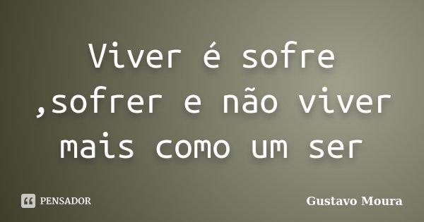 Viver é sofre ,sofrer e não viver mais como um ser... Frase de Gustavo Moura.