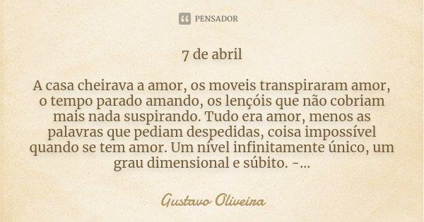 7 de abril A casa cheirava a amor, os moveis transpiraram amor, o tempo parado amando, os lençóis que não cobriam mais nada suspirando. Tudo era amor, menos as ... Frase de Gustavo Oliveira.